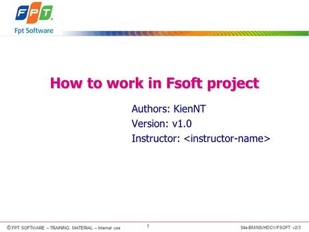 © Copyright 2006 FPT Software 1 © FPT SOFTWARE – TRAINING MATERIAL – Internal use 04e-BM/NS/HDCV/FSOFT v2/3 How to work in Fsoft project Authors: KienNT.