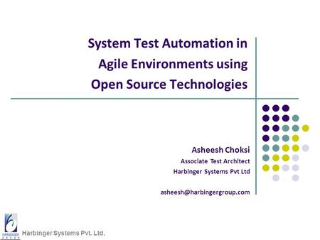 Harbinger Systems Pvt. Ltd. System Test Automation in Agile Environments using Open Source Technologies Asheesh Choksi Associate Test Architect Harbinger.