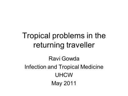 Tropical problems in the returning traveller Ravi Gowda Infection and Tropical Medicine UHCW May 2011.