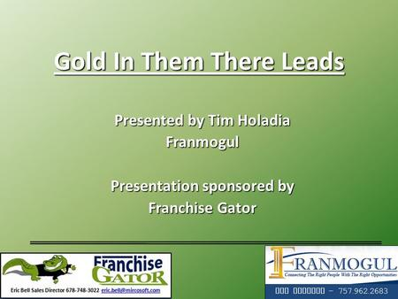 Gold In Them There Leads Presented by Tim Holadia Franmogul Presentation sponsored by Franchise Gator Tim Holadia - 757.962.2683.