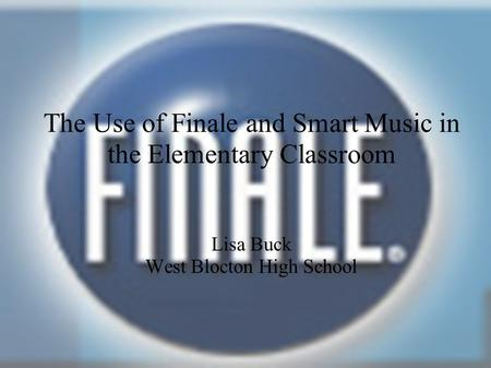 The Use of Finale and Smart Music in the Elementary Classroom Lisa Buck West Blocton High School.