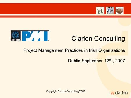 Copyright Clarion Consulting 2007 Clarion Consulting Project Management Practices in Irish Organisations Dublin September 12 th, 2007.