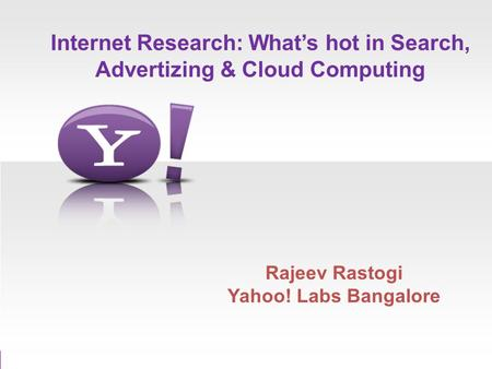 Internet Research: Whats hot in Search, Advertizing & Cloud Computing Rajeev Rastogi Yahoo! Labs Bangalore.