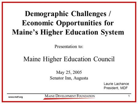 Www.mdf.org 1 Demographic Challenges / Economic Opportunities for Maines Higher Education System Presentation to: Maine Higher Education Council May 25,