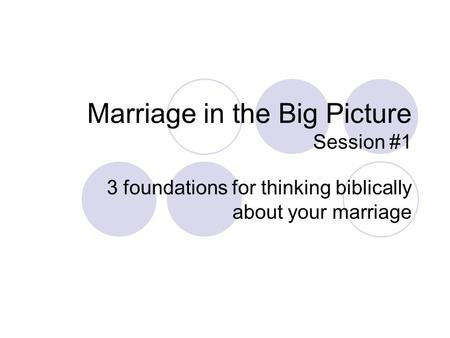 Marriage in the Big Picture Session #1 3 foundations for thinking biblically about your marriage.