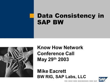 Data Consistency in SAP BW Know How Network Conference Call May 29 th 2003 Mike Eacrett BW RIG, SAP Labs, LLC.