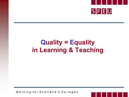 W o r k i n g f o r S c o t l a n d s C o l l e g e s Quality = Equality in Learning & Teaching.