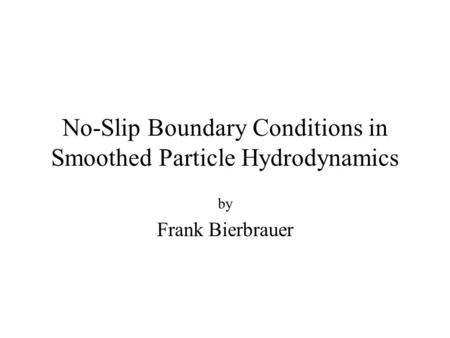 No-Slip Boundary Conditions in Smoothed Particle Hydrodynamics by Frank Bierbrauer.