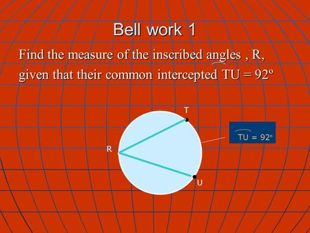 Bell work 1 T R TU = 92 º U Find the measure of the inscribed angles, R, given that their common intercepted TU = 92º