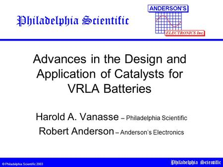 © Philadelphia Scientific 2003 Philadelphia Scientific Advances in the Design and Application of Catalysts for VRLA Batteries Harold A. Vanasse – Philadelphia.