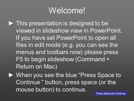 Welcome! This presentation is designed to be viewed in slideshow view in PowerPoint. If you have set PowerPoint to open all files in edit mode (e.g. you.