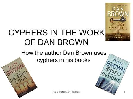 Year 9 Cryptography – Dan Brown 1 CYPHERS IN THE WORK OF DAN BROWN How the author Dan Brown uses cyphers in his books.