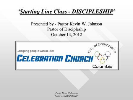 Starting Line Class - DISCIPLESHIP Presented by - Pastor Kevin W. Johnson Pastor of Discipleship October 14, 2012Starting Line Class - DISCIPLESHIP Presented.