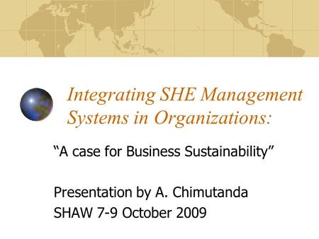 Integrating SHE Management Systems in Organizations: A case for Business Sustainability Presentation by A. Chimutanda SHAW 7-9 October 2009.