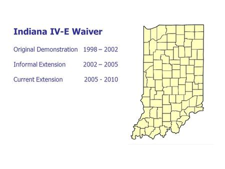 Indiana IV-E Waiver Original Demonstration 1998 – 2002 Informal Extension 2002 – 2005 Current Extension 2005 - 2010.