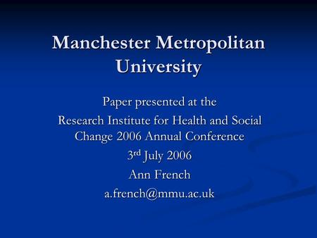 Manchester Metropolitan University Paper presented at the Research Institute for Health and Social Change 2006 Annual Conference 3 rd July 2006 Ann French.
