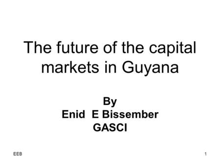 EEB1 The future of the capital markets in Guyana By Enid E Bissember GASCI.