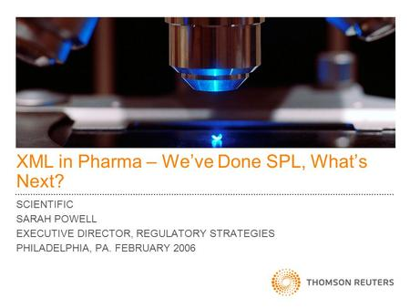 XML in Pharma – Weve Done SPL, Whats Next? SCIENTIFIC SARAH POWELL EXECUTIVE DIRECTOR, REGULATORY STRATEGIES PHILADELPHIA, PA. FEBRUARY 2006.