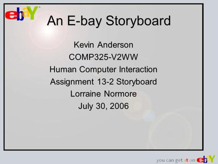 An E-bay Storyboard Kevin Anderson COMP325-V2WW Human Computer Interaction Assignment 13-2 Storyboard Lorraine Normore July 30, 2006.