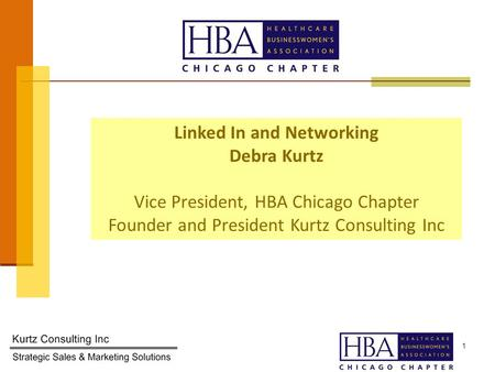 1 Linked In and Networking Debra Kurtz Vice President, HBA Chicago Chapter Founder and President Kurtz Consulting Inc.