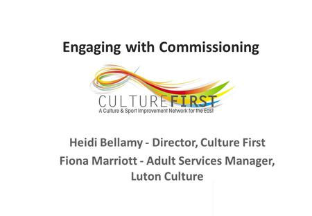 Engaging with Commissioning Heidi Bellamy - Director, Culture First Fiona Marriott - Adult Services Manager, Luton Culture.