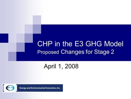 CHP in the E3 GHG Model Proposed Changes for Stage 2 April 1, 2008.
