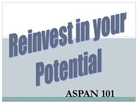 Reinvest in your Potential ASPAN 101.