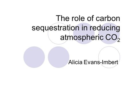 The role of carbon sequestration in reducing atmospheric CO 2 Alicia Evans-Imbert.