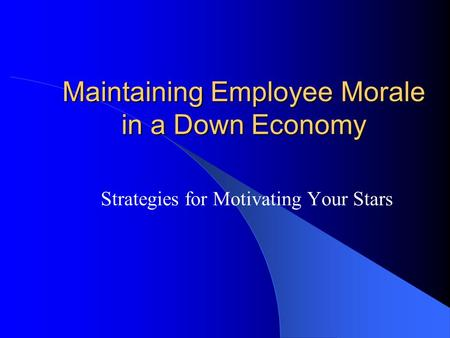 Maintaining Employee Morale in a Down Economy Strategies for Motivating Your Stars.