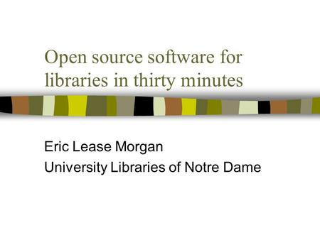 Open source software for libraries in thirty minutes Eric Lease Morgan University Libraries of Notre Dame.