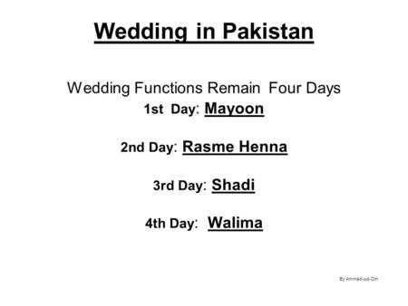 Wedding in Pakistan Wedding Functions Remain Four Days 1st Day: Mayoon 2nd Day: Rasme Henna 3rd Day: Shadi 4th Day: Walima.