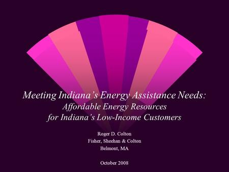 Meeting Indianas Energy Assistance Needs: Affordable Energy Resources for Indianas Low-Income Customers Roger D. Colton Fisher, Sheehan & Colton Belmont,