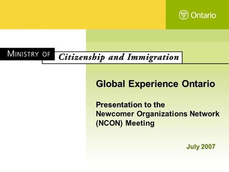 Global Experience Ontario Presentation to the Newcomer Organizations Network (NCON) Meeting July 2007.