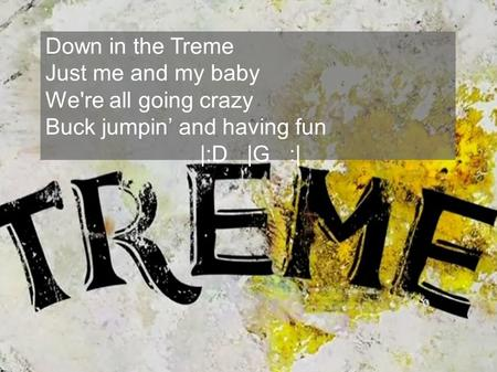 Down in the Treme Just me and my baby We're all going crazy Buck jumpin and having fun |:D |G :|