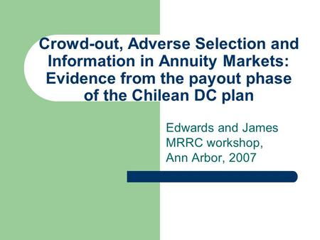 Crowd-out, Adverse Selection and Information in Annuity Markets: Evidence from the payout phase of the Chilean DC plan Edwards and James MRRC workshop,