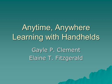 Anytime, Anywhere Learning with Handhelds Gayle P. Clement Elaine T. Fitzgerald.