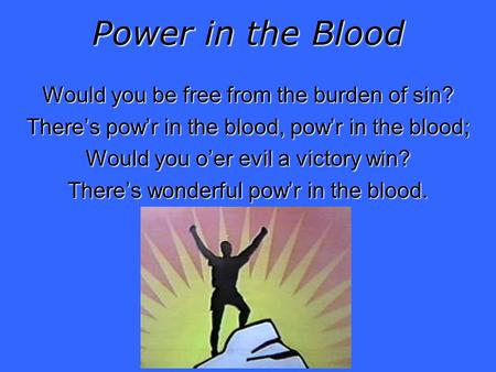 Power in the Blood Would you be free from the burden of sin? Theres powr in the blood, powr in the blood; Would you oer evil a victory win? Theres wonderful.