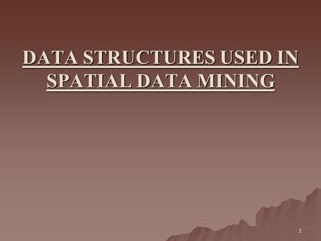 1 DATA STRUCTURES USED IN SPATIAL DATA MINING. 2 What is Spatial data ? broadly be defined as data which covers multidimensional points, lines, rectangles,
