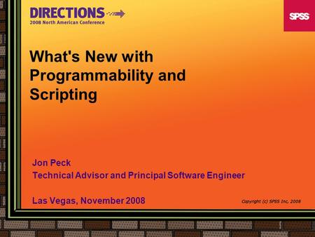 What's New with Programmability and Scripting Jon Peck Technical Advisor and Principal Software Engineer Las Vegas, November 2008 Copyright (c) SPSS Inc,