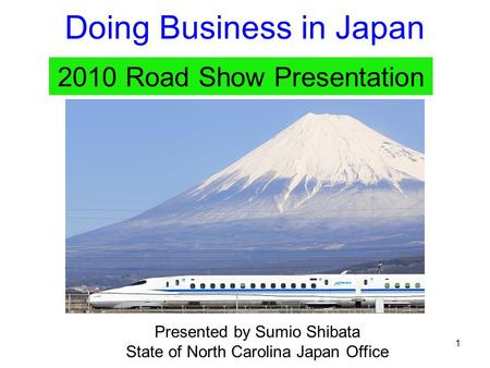 1 Doing Business in Japan 2010 Road Show Presentation Presented by Sumio Shibata State of North Carolina Japan Office.