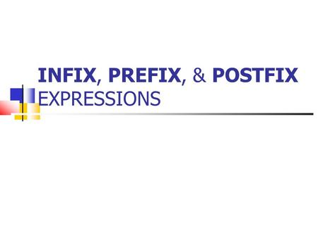 INFIX, PREFIX, & POSTFIX EXPRESSIONS. Infix Notation We usually write algebraic expressions like this: a + b This is called infix notation, because the.