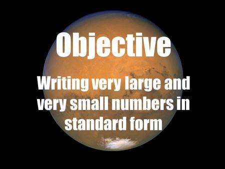 Objective Writing very large and very small numbers in standard form.