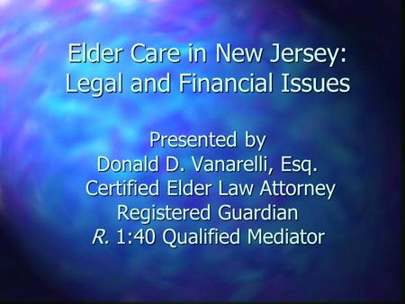 Elder Care in New Jersey: Legal and Financial Issues Presented by Donald D. Vanarelli, Esq. Certified Elder Law Attorney Registered Guardian R. 1:40 Qualified.