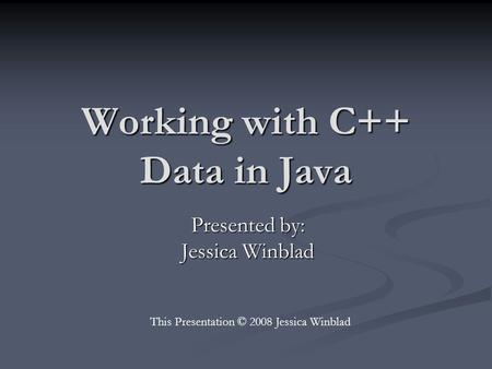 Working with C++ Data in Java Presented by: Jessica Winblad This Presentation © 2008 Jessica Winblad.