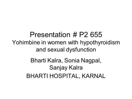 Presentation # P2 655 Yohimbine in women with hypothyroidism and sexual dysfunction Bharti Kalra, Sonia Nagpal, Sanjay Kalra BHARTI HOSPITAL, KARNAL.