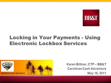Locking in Your Payments - Using Electronic Lockbox Services Karen Bittner, CTP – BB&T Carolinas Cash Adventure May 16, 2011.