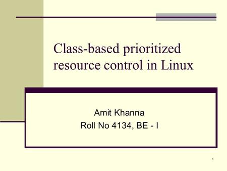 1 Class-based prioritized resource control in Linux Amit Khanna Roll No 4134, BE - I.