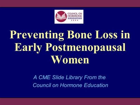 Preventing Bone Loss in Early Postmenopausal Women A CME Slide Library From the Council on Hormone Education.
