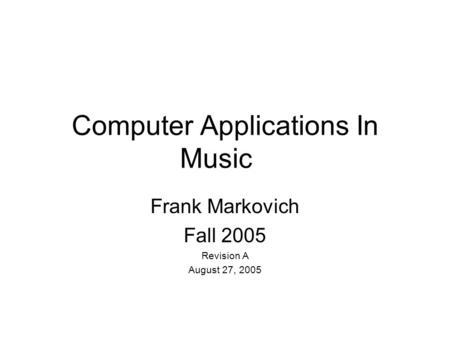 Computer Applications In Music Frank Markovich Fall 2005 Revision A August 27, 2005.