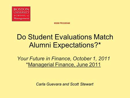 Do Student Evaluations Match Alumni Expectations?* Your Future in Finance, October 1, 2011 *Managerial Finance, June 2011 Carla Guevara and Scott Stewart.